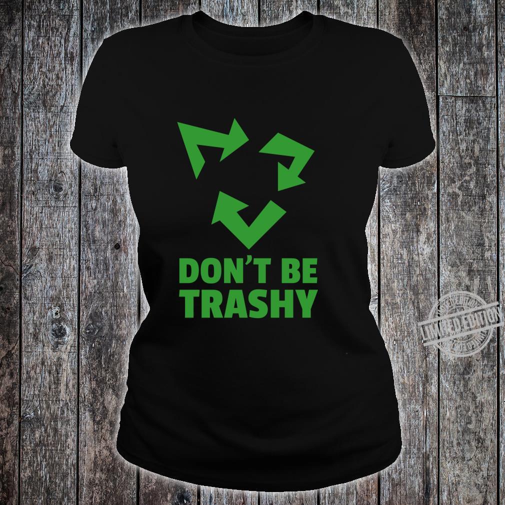 Don't Be Trashy Reduce, Recycle & Reuse Environmentalist Shirt ladies tee