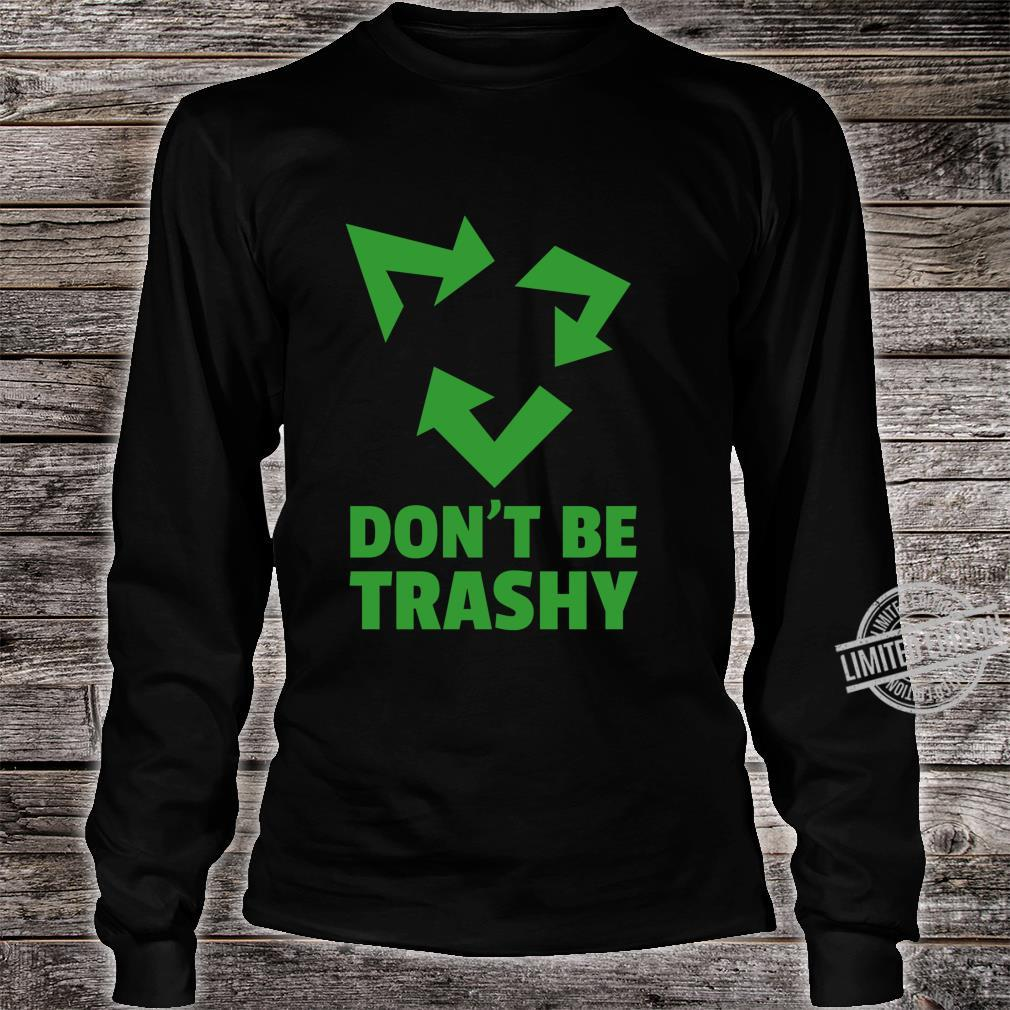 Don't Be Trashy Reduce, Recycle & Reuse Environmentalist Shirt long sleeved
