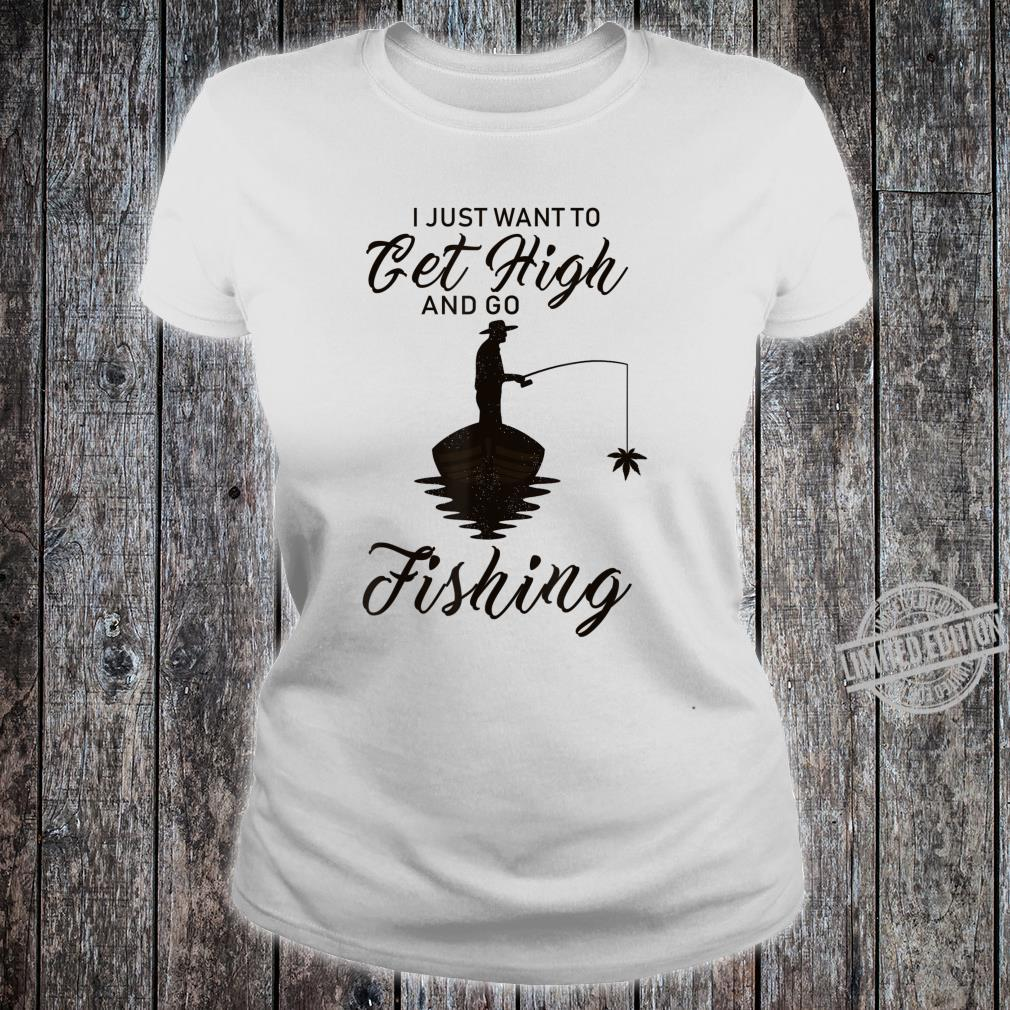 I Just Want To Get High And Go Fishing Shirt ladies tee
