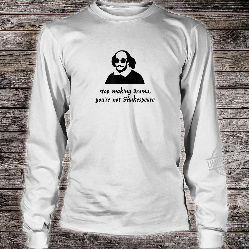 Stop Making Drama You're Not Shakespeare Shirt long sleeved